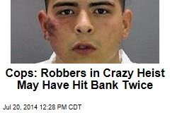 Cops: Robbers in Crazy Heist May Have Hit Bank Twice
