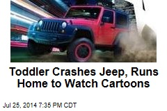 Toddler Crashes Jeep, Runs Home to Watch Cartoons