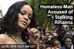 Homeless Man Accused of Stalking Rihanna
