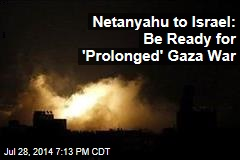 Netanyahu to Israel: Be Ready for 'Prolonged' Gaza War