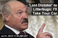 'Last Dictator' to Litterbugs: I'll Take Your Car