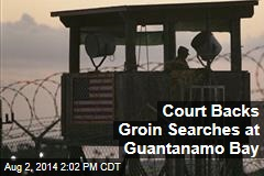Court Backs Groin Searches at Guantanamo Bay