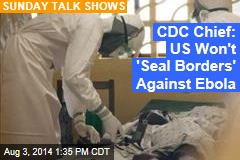 CDC Chief: US Won't 'Seal Borders' Against Ebola