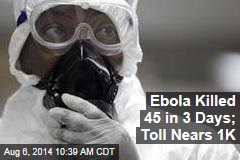 Ebola Killed 45 in 3 Days; Toll Nears 1K