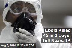 Ebola Killed 45 in 3 Days; Toll Nears 1K