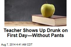 Teacher Shows Up Drunk on First Day—Without Pants