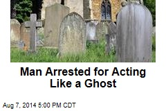 Man Arrested for Acting Like a Ghost