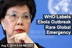 WHO Labels Ebola Outbreak Rare Global Emergency