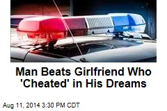 Man Beats Girlfriend Who 'Cheated' in His Dreams