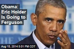Obama: Eric Holder Is Going to Ferguson