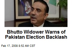 Bhutto Widower Warns of Pakistan Election Backlash