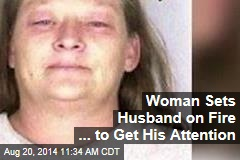 Woman Sets Husband on Fire ... to Get His Attention