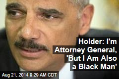 Holder: I'm Attorney General, 'But I Am Also a Black Man'