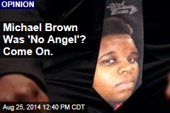 Michael Brown Was 'No Angel'? Come on.