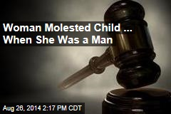 Woman Molested Child ... When She Was a Man