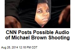 CNN Posts Possible Audio of Michael Brown Shooting