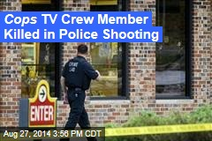 Cops TV Crew Member Killed in Police Shooting