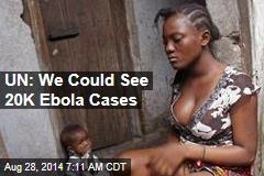 UN: We Could See 20K Ebola Cases