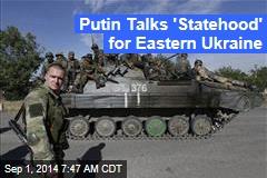 Putin Talks 'Statehood' for Eastern Ukraine