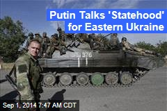 Putin Talks 'Statehood' for Eastern Ukraine