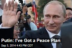 Putin: I've Got a Peace Plan