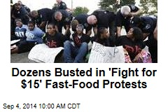 Dozens Busted in 'Fight for $15' Fast-Food Protests