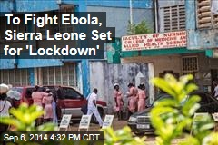 To Fight Ebola, Sierra Leone Set for 'Lockdown'