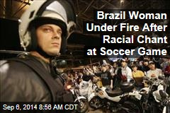 Brazil Woman Under Fire After Racial Chant at Soccer Game