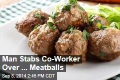 Man Stabs Co-Worker Over ... Meatballs