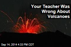 Your Teacher Was Wrong About Volcanoes