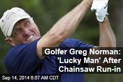 Golfer Greg Norman: 'Lucky Man' After Chainsaw Run-in