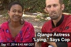 Django Actress 'Lying,' Says Cop