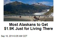 Most Alaskans to Get $1.9K Just for Living There