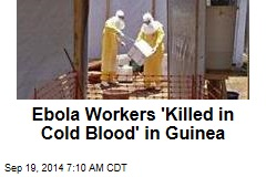 Ebola Workers 'Killed in Cold Blood' in Guinea