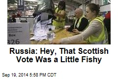 Russia: Hey, That Scottish Vote Was a Little Fishy