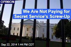We Are Not Paying for Secret Service's Screw-Up