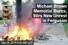 Michael Brown Memorial Burns, Stirs New Unrest in Ferguson