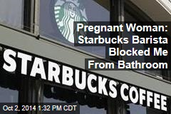 Pregnant Woman: Starbucks Barista Blocked Me From Bathroom