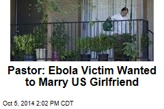 Pastor: Ebola Victim Wanted to Marry US Girlfriend