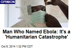 Man Who Named Ebola: It's a 'Humanitarian Catastrophe'