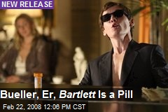 Bueller, Er, Bartlett Is a Pill