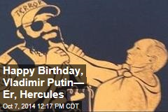Happy Birthday, Vladimir Putin— Er, Hercules
