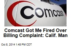 Comcast Got Me Fired Over Billing Complaint: Calif. Man