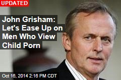 John Grisham: Let's Ease Up on Men Who View Child Porn