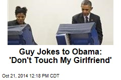 Guy Jokes to Obama: 'Don't Touch My Girlfriend'