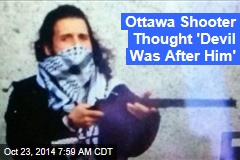 Ottawa Shooter 'Thought Devil Was After Him'