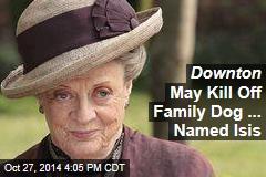 Downton May Kill Off Family Dog ... Named Isis