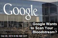 Google Wants to Scan Your ... Bloodstream?