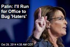 Palin: I'll Run for Office to Bug 'Haters'