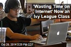 'Wasting Time on Internet' Now an Ivy League Class